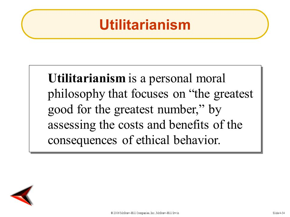 © 2006 McGraw-Hill Companies, Inc., McGraw-Hill/IrwinSlide 4-54 Utilitarianism is a personal moral philosophy that focuses on the greatest good for the greatest number, by assessing the costs and benefits of the consequences of ethical behavior.