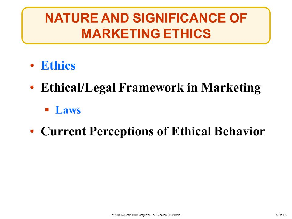 © 2006 McGraw-Hill Companies, Inc., McGraw-Hill/Irwin NATURE AND SIGNIFICANCE OF MARKETING ETHICS Slide 4-5 Ethics  Laws Laws Ethical/Legal Framework in Marketing Current Perceptions of Ethical Behavior