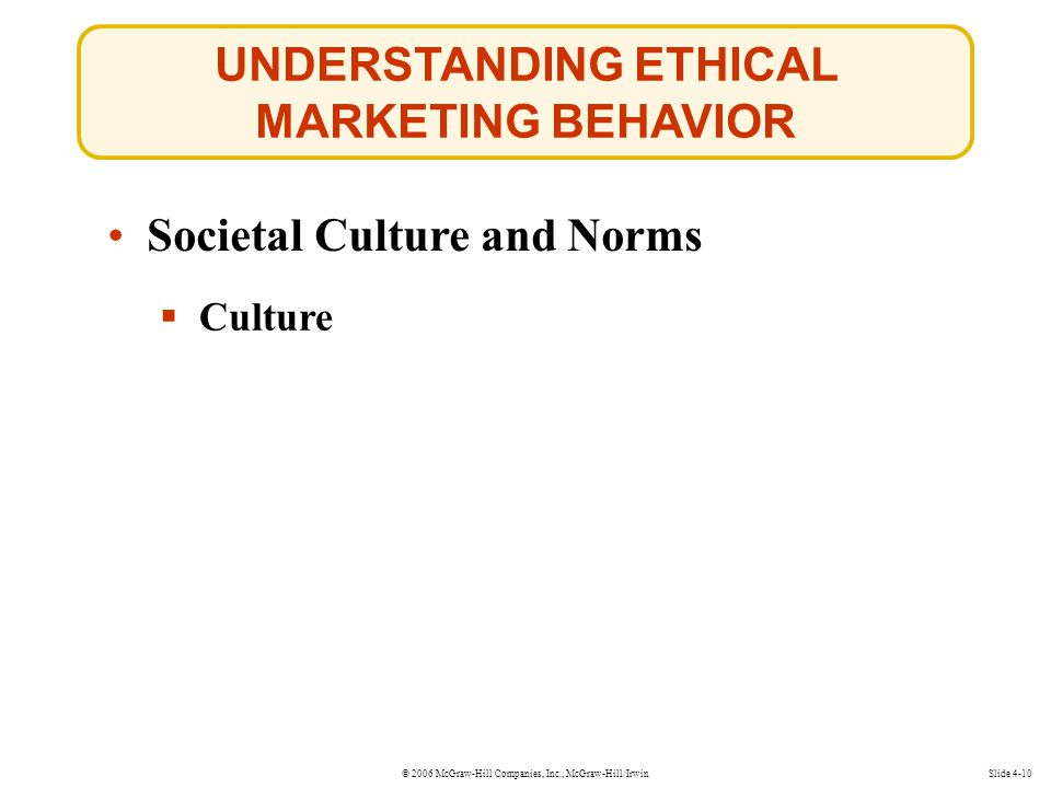 © 2006 McGraw-Hill Companies, Inc., McGraw-Hill/Irwin UNDERSTANDING ETHICAL MARKETING BEHAVIOR Slide 4-10 Societal Culture and Norms  Culture