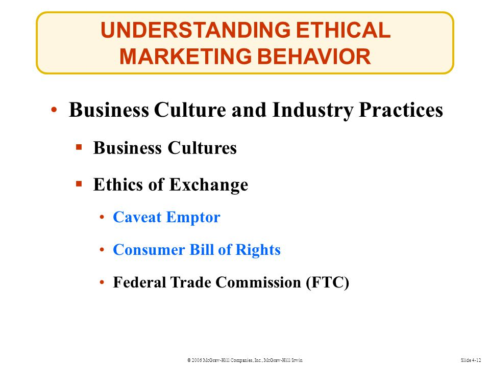 © 2006 McGraw-Hill Companies, Inc., McGraw-Hill/Irwin UNDERSTANDING ETHICAL MARKETING BEHAVIOR Slide 4-12 Business Culture and Industry Practices  Business Cultures  Ethics of Exchange Caveat Emptor Caveat Emptor Consumer Bill of Rights Consumer Bill of Rights Federal Trade Commission (FTC)