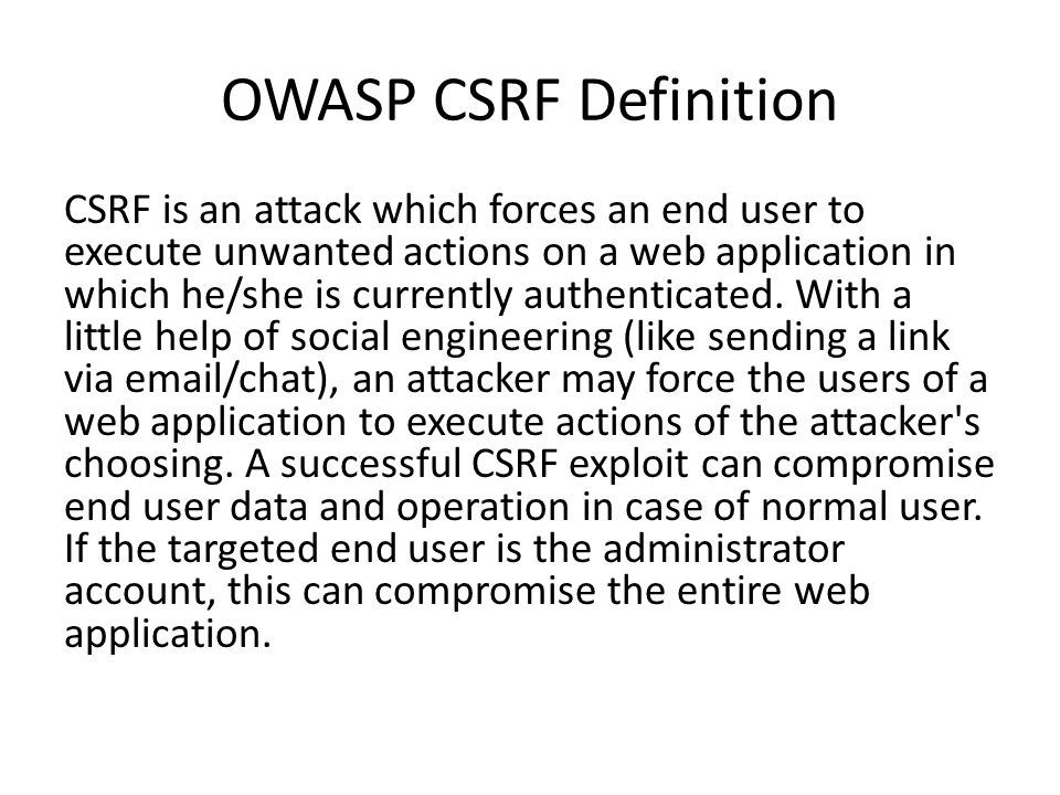 OWASP CSRF Definition CSRF is an attack which forces an end user to execute unwanted actions on a web application in which he/she is currently authenticated.