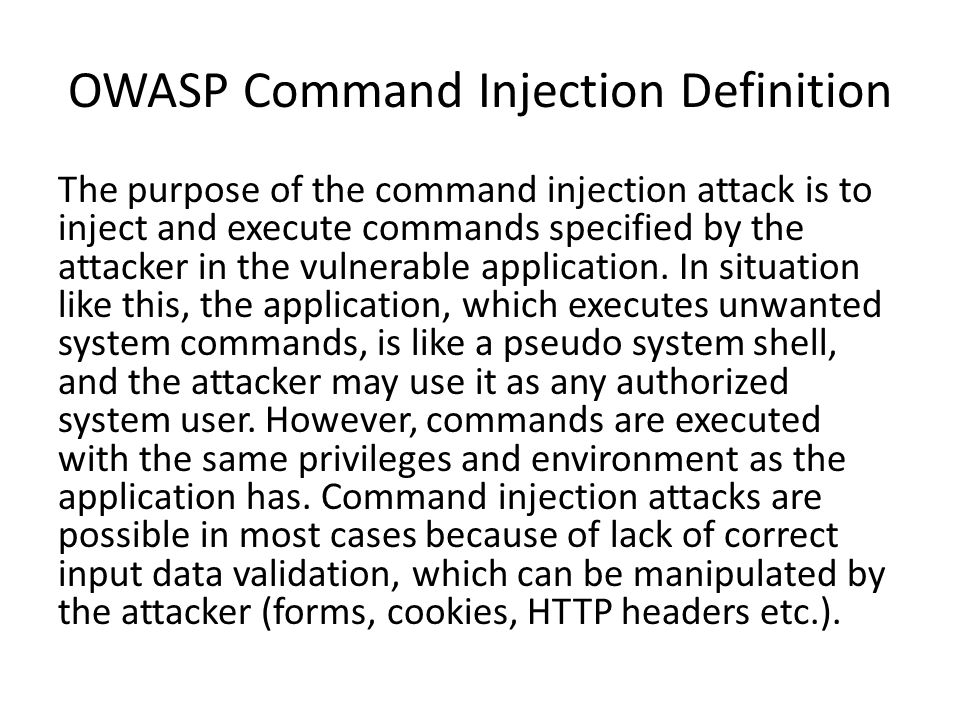 OWASP Command Injection Definition The purpose of the command injection attack is to inject and execute commands specified by the attacker in the vulnerable application.