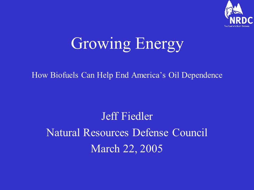 Growing Energy How Biofuels Can Help End America's Oil Dependence Jeff Fiedler Natural Resources Defense Council March 22, 2005
