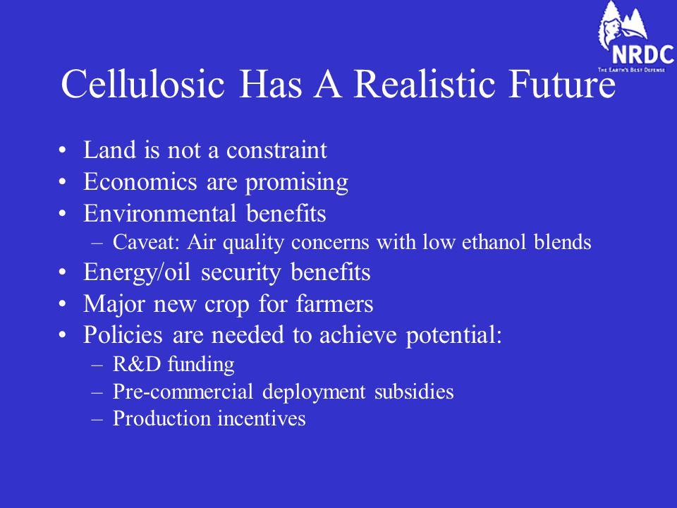 Cellulosic Has A Realistic Future Land is not a constraint Economics are promising Environmental benefits –Caveat: Air quality concerns with low ethanol blends Energy/oil security benefits Major new crop for farmers Policies are needed to achieve potential: –R&D funding –Pre-commercial deployment subsidies –Production incentives