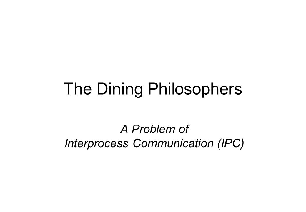 The Dining Philosophers A Problem of Interprocess Communication (IPC)
