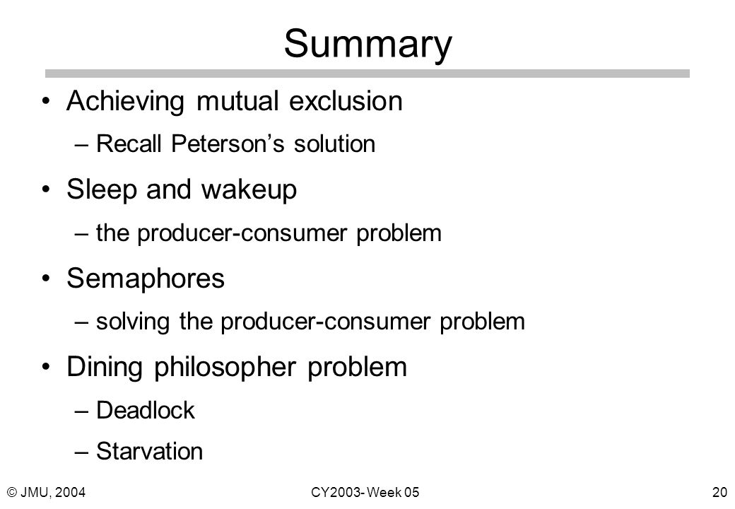 © JMU, 2004CY2003- Week 0520 Summary Achieving mutual exclusion –Recall Peterson's solution Sleep and wakeup –the producer-consumer problem Semaphores –solving the producer-consumer problem Dining philosopher problem –Deadlock –Starvation
