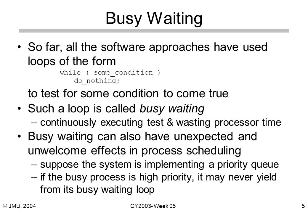 © JMU, 2004CY2003- Week 055 Busy Waiting So far, all the software approaches have used loops of the form while ( some_condition ) do_nothing; to test for some condition to come true Such a loop is called busy waiting –continuously executing test & wasting processor time Busy waiting can also have unexpected and unwelcome effects in process scheduling –suppose the system is implementing a priority queue –if the busy process is high priority, it may never yield from its busy waiting loop