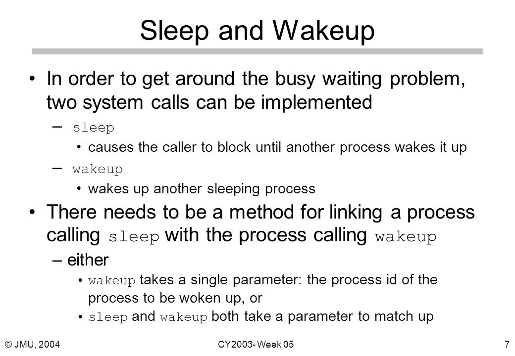 © JMU, 2004CY2003- Week 057 Sleep and Wakeup In order to get around the busy waiting problem, two system calls can be implemented – sleep causes the caller to block until another process wakes it up – wakeup wakes up another sleeping process There needs to be a method for linking a process calling sleep with the process calling wakeup –either wakeup takes a single parameter: the process id of the process to be woken up, or sleep and wakeup both take a parameter to match up