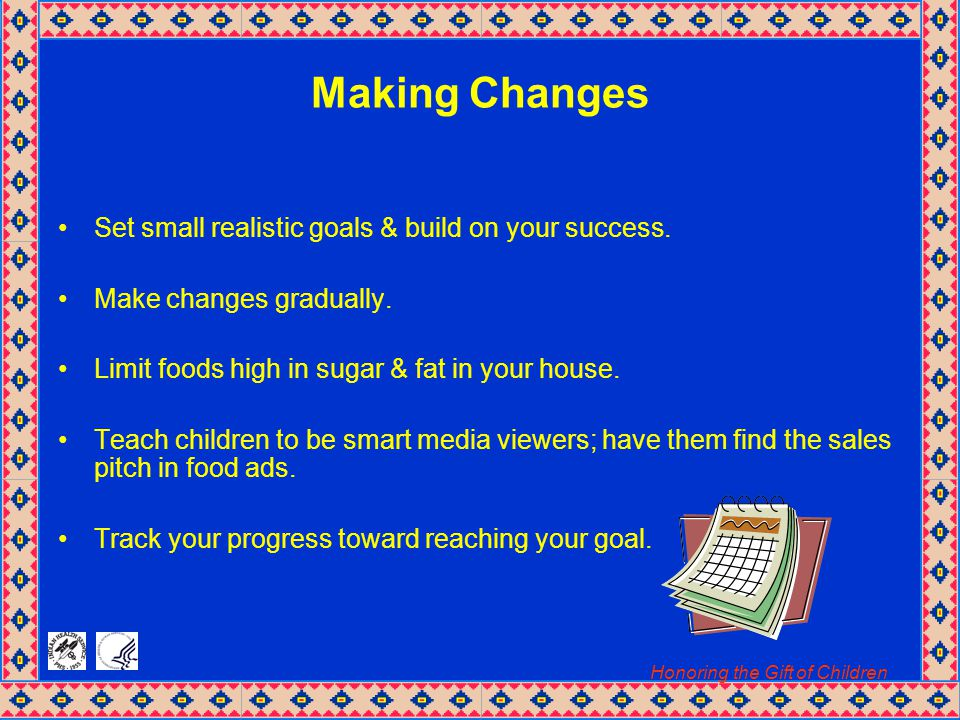 Honoring the Gift of Children Making Changes Set small realistic goals & build on your success.