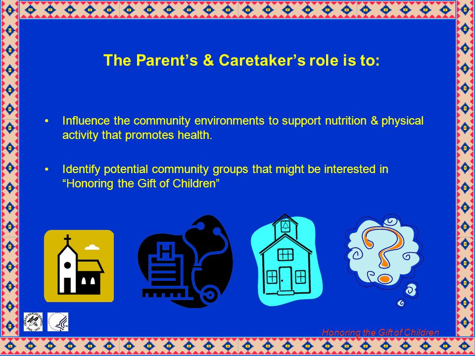 Honoring the Gift of Children The Parent's & Caretaker's role is to: Influence the community environments to support nutrition & physical activity that promotes health.