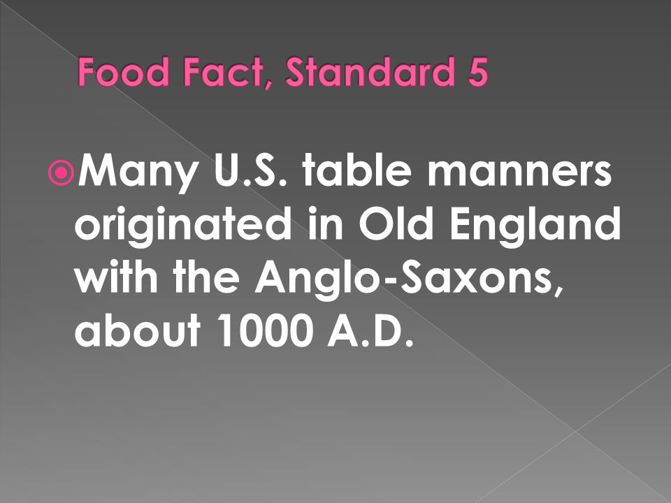  Many U.S. table manners originated in Old England with the Anglo-Saxons, about 1000 A.D.