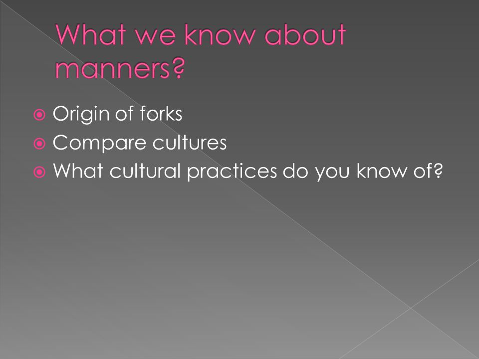  Origin of forks  Compare cultures  What cultural practices do you know of