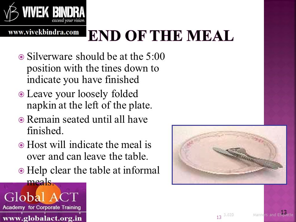  Silverware should be at the 5:00 position with the tines down to indicate you have finished  Leave your loosely folded napkin at the left of the plate.