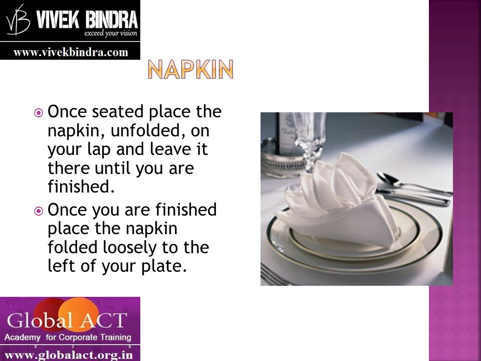  Once seated place the napkin, unfolded, on your lap and leave it there until you are finished.
