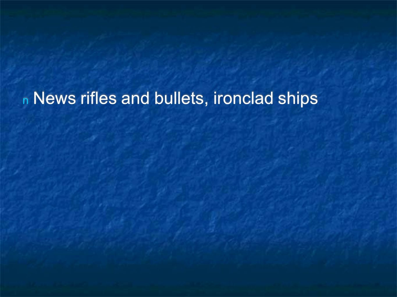 n News rifles and bullets, ironclad ships