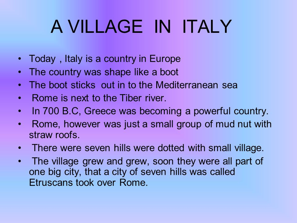 A VILLAGE IN ITALY Today, Italy is a country in Europe The country was shape like a boot The boot sticks out in to the Mediterranean sea Rome is next to the Tiber river.