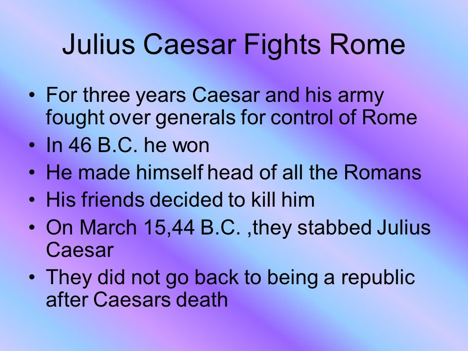 Julius Caesar Fights Rome For three years Caesar and his army fought over generals for control of Rome In 46 B.C.