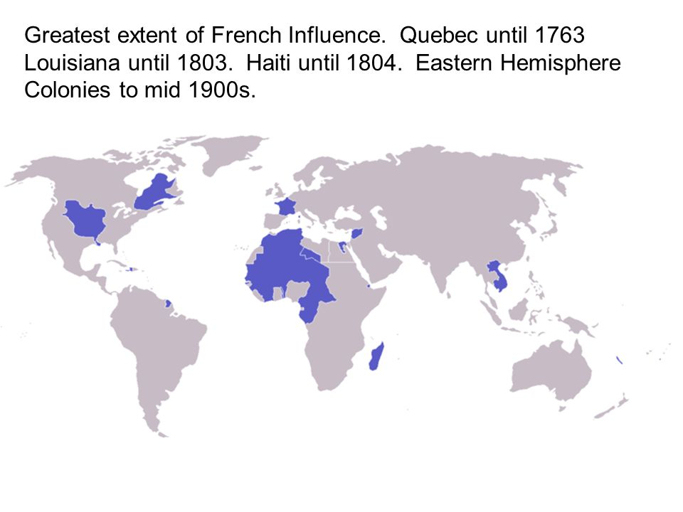 Greatest extent of French Influence. Quebec until 1763 Louisiana until
