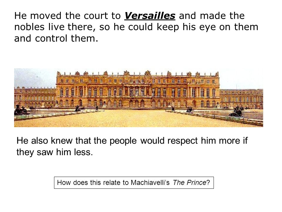 He moved the court to Versailles and made the nobles live there, so he could keep his eye on them and control them.