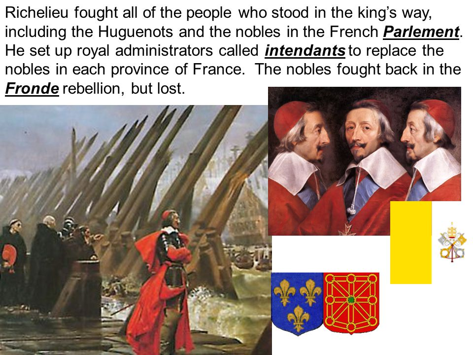 Richelieu fought all of the people who stood in the king's way, including the Huguenots and the nobles in the French Parlement.