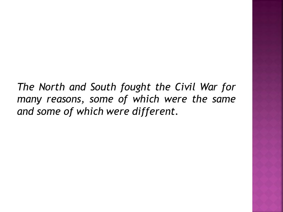 The North and South fought the Civil War for many reasons, some of which were the same and some of which were different.