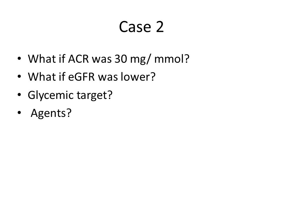 Case 2 What if ACR was 30 mg/ mmol What if eGFR was lower Glycemic target Agents