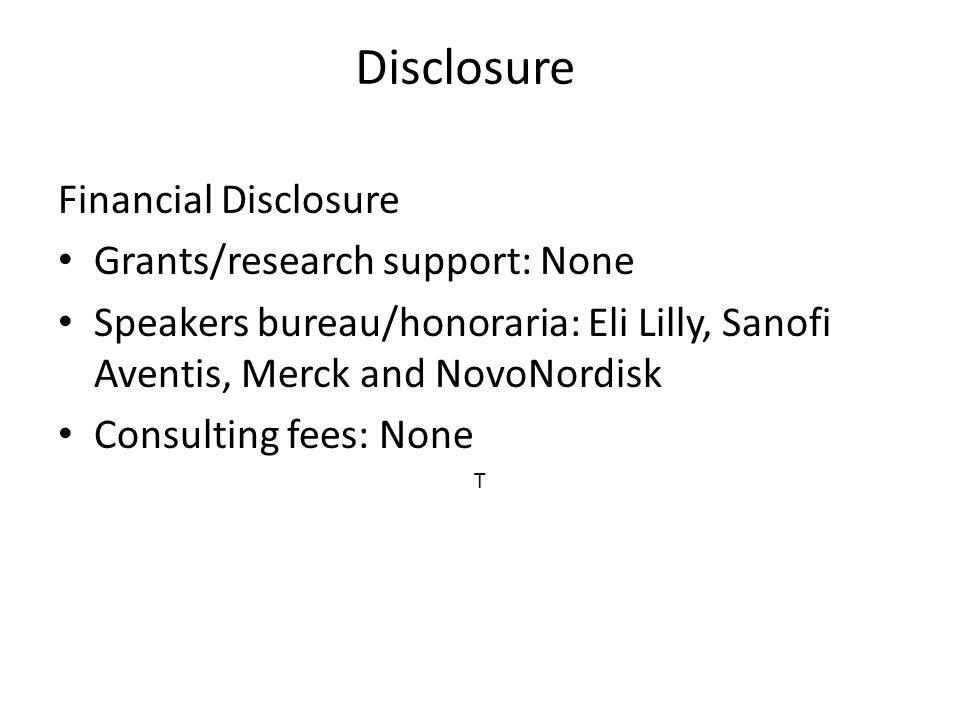 Disclosure Financial Disclosure Grants/research support: None Speakers bureau/honoraria: Eli Lilly, Sanofi Aventis, Merck and NovoNordisk Consulting fees: None T
