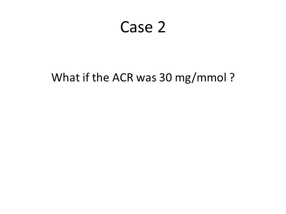 Case 2 What if the ACR was 30 mg/mmol