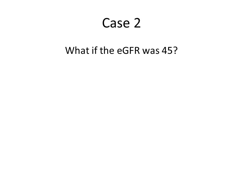 Case 2 What if the eGFR was 45