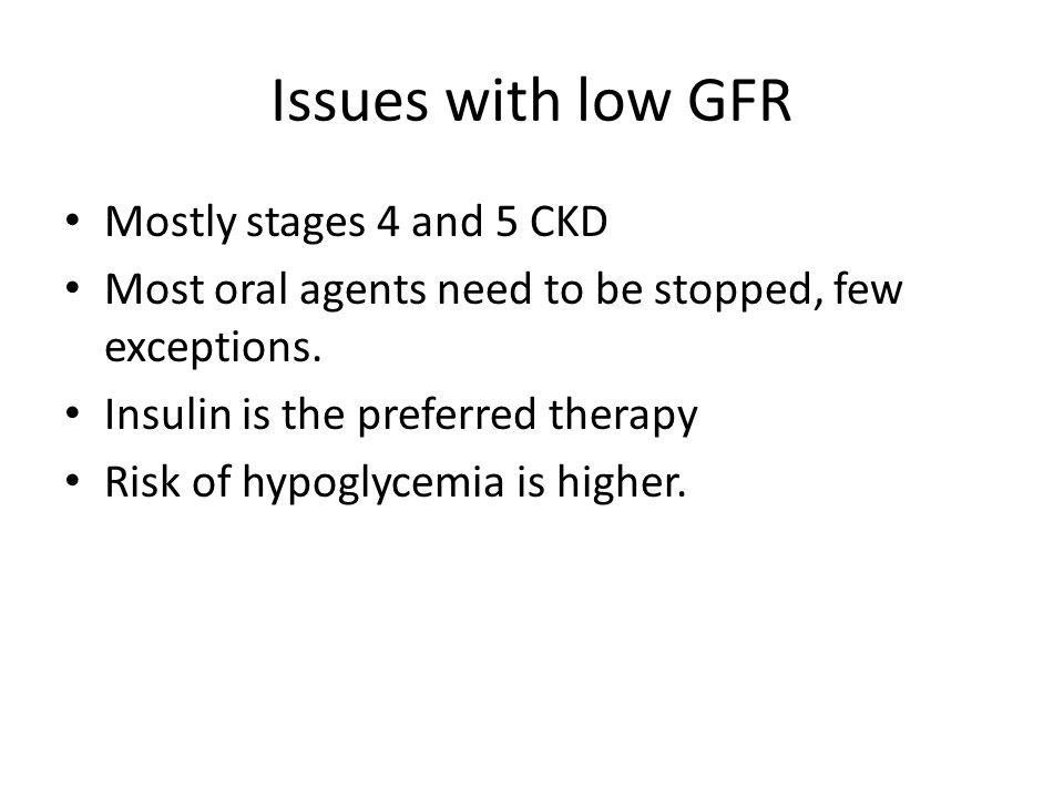 Issues with low GFR Mostly stages 4 and 5 CKD Most oral agents need to be stopped, few exceptions.