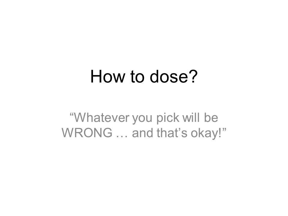 How to dose Whatever you pick will be WRONG … and that's okay!