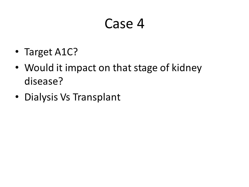 Case 4 Target A1C Would it impact on that stage of kidney disease Dialysis Vs Transplant