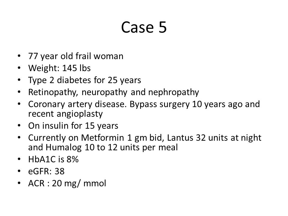 Case 5 77 year old frail woman Weight: 145 lbs Type 2 diabetes for 25 years Retinopathy, neuropathy and nephropathy Coronary artery disease.