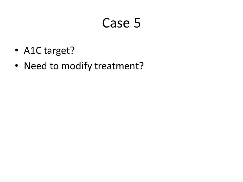 Case 5 A1C target Need to modify treatment