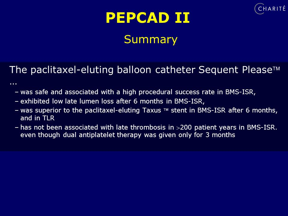 PEPCAD II Summary The paclitaxel-eluting balloon catheter Sequent Please … –was safe and associated with a high procedural success rate in BMS-ISR, –exhibited low late lumen loss after 6 months in BMS-ISR, –was superior to the paclitaxel-eluting Taxus  stent in BMS-ISR after 6 months, and in TLR –has not been associated with late thrombosis in 200 patient years in BMS-ISR.