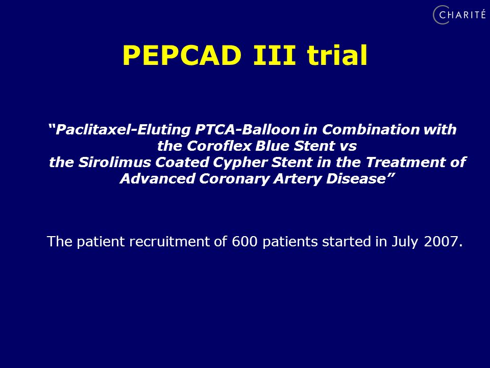 PEPCAD III trial Paclitaxel-Eluting PTCA-Balloon in Combination with the Coroflex Blue Stent vs the Sirolimus Coated Cypher Stent in the Treatment of Advanced Coronary Artery Disease The patient recruitment of 600 patients started in July 2007.