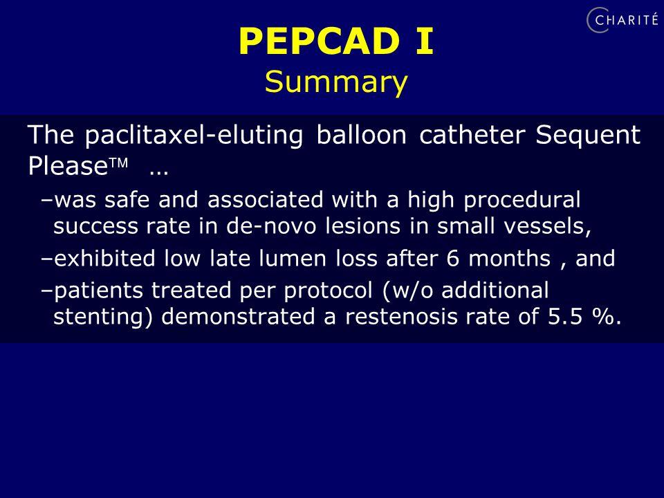 PEPCAD I Summary The paclitaxel-eluting balloon catheter Sequent Please … –was safe and associated with a high procedural success rate in de-novo lesions in small vessels, –exhibited low late lumen loss after 6 months, and –patients treated per protocol (w/o additional stenting) demonstrated a restenosis rate of 5.5 %.