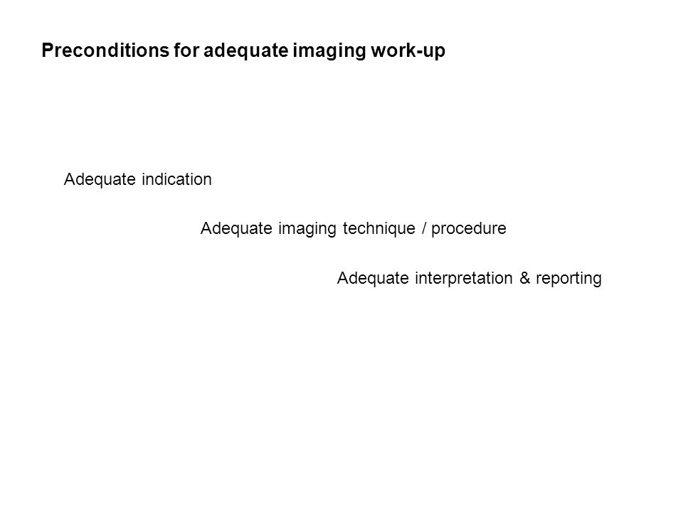 Preconditions for adequate imaging work-up Adequate indication Adequate imaging technique / procedure Adequate interpretation & reporting