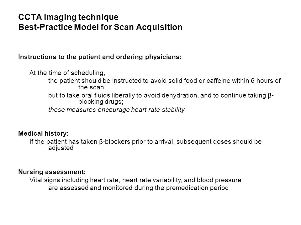 CCTA imaging technique Best-Practice Model for Scan Acquisition Instructions to the patient and ordering physicians: At the time of scheduling, the patient should be instructed to avoid solid food or caffeine within 6 hours of the scan, but to take oral fluids liberally to avoid dehydration, and to continue taking β- blocking drugs; these measures encourage heart rate stability Medical history: If the patient has taken β-blockers prior to arrival, subsequent doses should be adjusted Nursing assessment: Vital signs including heart rate, heart rate variability, and blood pressure are assessed and monitored during the premedication period