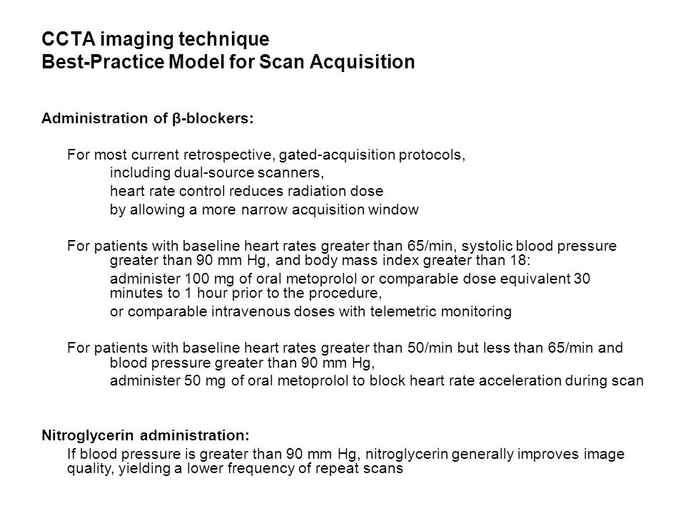 CCTA imaging technique Best-Practice Model for Scan Acquisition Administration of β-blockers: For most current retrospective, gated-acquisition protocols, including dual-source scanners, heart rate control reduces radiation dose by allowing a more narrow acquisition window For patients with baseline heart rates greater than 65/min, systolic blood pressure greater than 90 mm Hg, and body mass index greater than 18: administer 100 mg of oral metoprolol or comparable dose equivalent 30 minutes to 1 hour prior to the procedure, or comparable intravenous doses with telemetric monitoring For patients with baseline heart rates greater than 50/min but less than 65/min and blood pressure greater than 90 mm Hg, administer 50 mg of oral metoprolol to block heart rate acceleration during scan Nitroglycerin administration: If blood pressure is greater than 90 mm Hg, nitroglycerin generally improves image quality, yielding a lower frequency of repeat scans