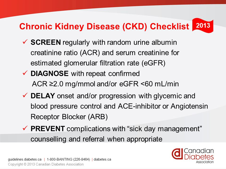 guidelines.diabetes.ca | BANTING ( ) | diabetes.ca Copyright © 2013 Canadian Diabetes Association SCREEN regularly with random urine albumin creatinine ratio (ACR) and serum creatinine for estimated glomerular filtration rate (eGFR) DIAGNOSE with repeat confirmed ACR ≥2.0 mg/mmol and/or eGFR <60 mL/min DELAY onset and/or progression with glycemic and blood pressure control and ACE-inhibitor or Angiotensin Receptor Blocker (ARB) PREVENT complications with sick day management counselling and referral when appropriate 2013 Chronic Kidney Disease (CKD) Checklist