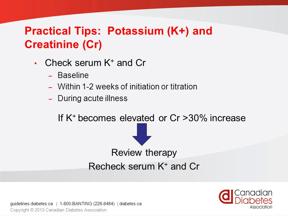 Check serum K + and Cr – Baseline – Within 1-2 weeks of initiation or titration – During acute illness If K + becomes elevated or Cr >30% increase Review therapy Recheck serum K + and Cr Practical Tips: Potassium (K+) and Creatinine (Cr) guidelines.diabetes.ca | BANTING ( ) | diabetes.ca Copyright © 2013 Canadian Diabetes Association