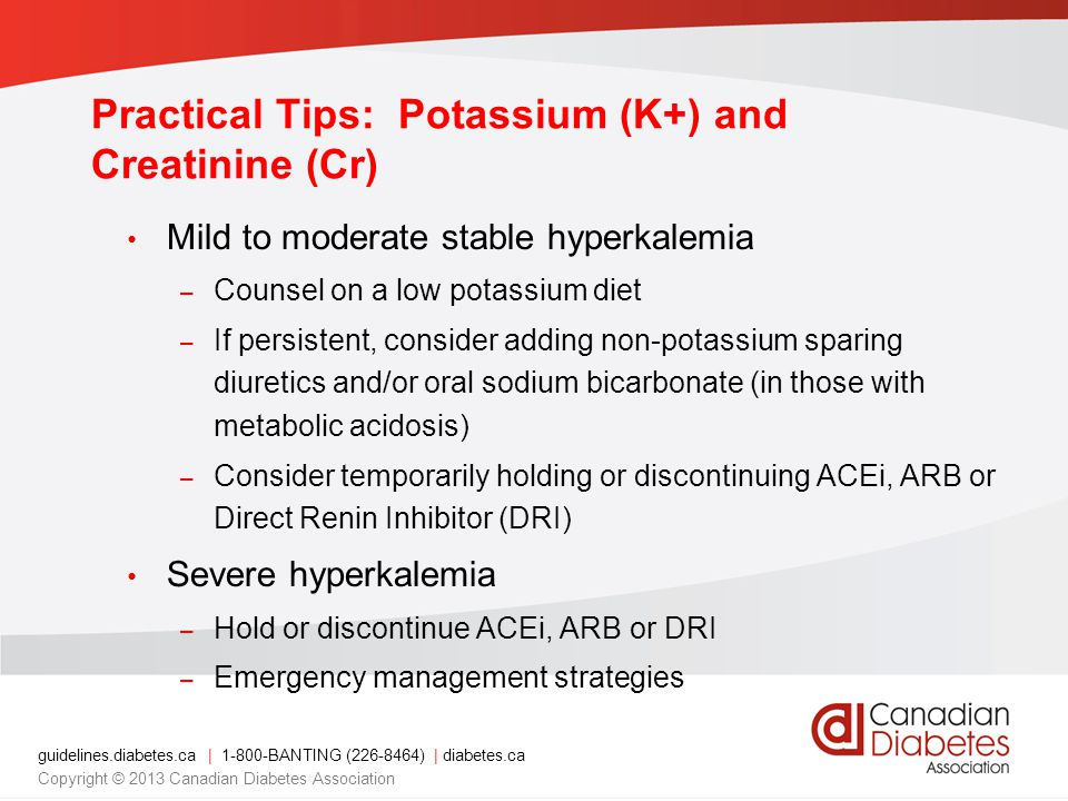 Mild to moderate stable hyperkalemia – Counsel on a low potassium diet – If persistent, consider adding non-potassium sparing diuretics and/or oral sodium bicarbonate (in those with metabolic acidosis) – Consider temporarily holding or discontinuing ACEi, ARB or Direct Renin Inhibitor (DRI) Severe hyperkalemia – Hold or discontinue ACEi, ARB or DRI – Emergency management strategies guidelines.diabetes.ca | BANTING ( ) | diabetes.ca Copyright © 2013 Canadian Diabetes Association Practical Tips: Potassium (K+) and Creatinine (Cr)
