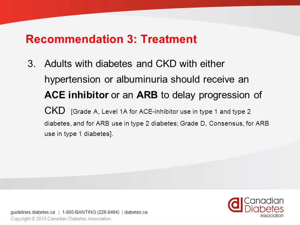 guidelines.diabetes.ca | BANTING ( ) | diabetes.ca Copyright © 2013 Canadian Diabetes Association Recommendation 3: Treatment 3.Adults with diabetes and CKD with either hypertension or albuminuria should receive an ACE inhibitor or an ARB to delay progression of CKD [Grade A, Level 1A for ACE-inhibitor use in type 1 and type 2 diabetes, and for ARB use in type 2 diabetes; Grade D, Consensus, for ARB use in type 1 diabetes].