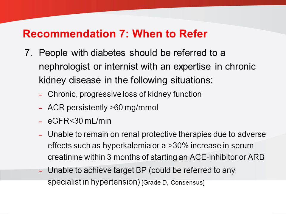 guidelines.diabetes.ca | BANTING ( ) | diabetes.ca Copyright © 2013 Canadian Diabetes Association Recommendation 7: When to Refer 7.People with diabetes should be referred to a nephrologist or internist with an expertise in chronic kidney disease in the following situations: – Chronic, progressive loss of kidney function – ACR persistently >60 mg/mmol – eGFR<30 mL/min – Unable to remain on renal-protective therapies due to adverse effects such as hyperkalemia or a >30% increase in serum creatinine within 3 months of starting an ACE-inhibitor or ARB – Unable to achieve target BP (could be referred to any specialist in hypertension) [Grade D, Consensus]