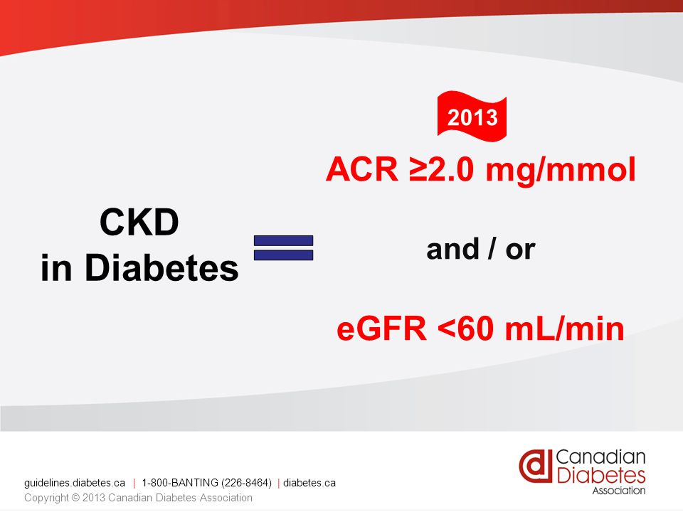 guidelines.diabetes.ca | BANTING ( ) | diabetes.ca Copyright © 2013 Canadian Diabetes Association CKD in Diabetes ACR ≥2.0 mg/mmol and / or eGFR <60 mL/min 2013