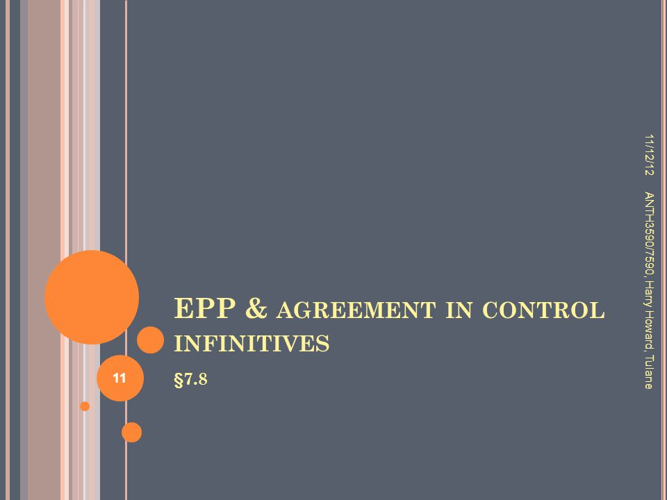 EPP & AGREEMENT IN CONTROL INFINITIVES §7.8 11/12/12 ANTH3590/7590, Harry Howard, Tulane 11