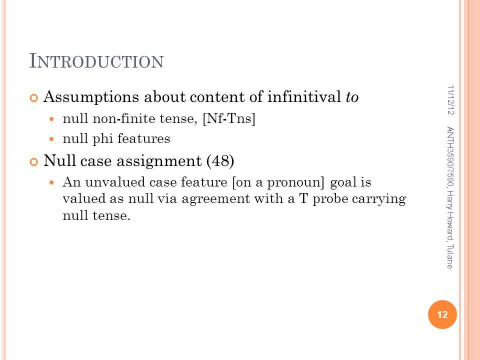 I NTRODUCTION Assumptions about content of infinitival to null non-finite tense, [Nf-Tns] null phi features Null case assignment (48) An unvalued case feature [on a pronoun] goal is valued as null via agreement with a T probe carrying null tense.