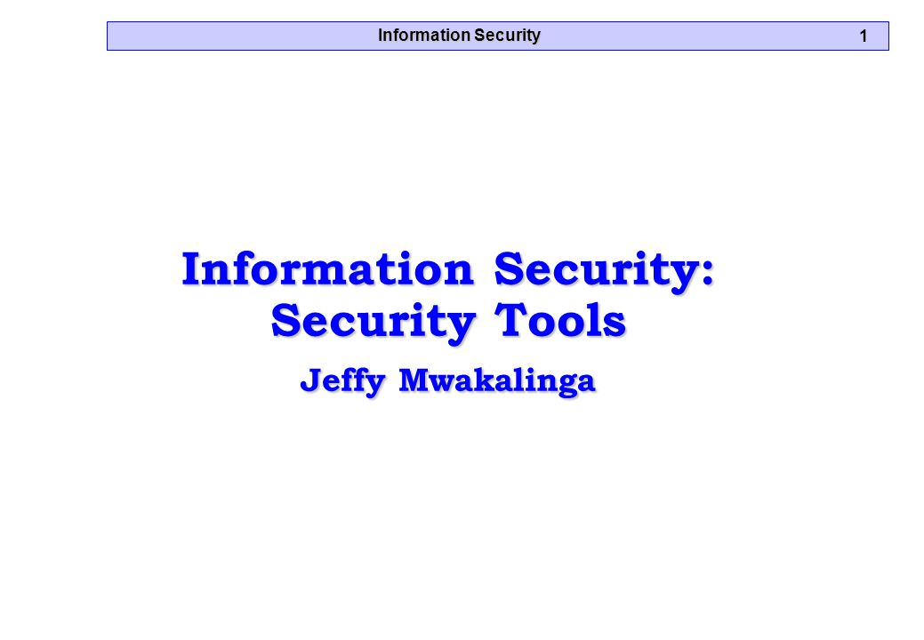 Information Security 1 Information Security: Security Tools Jeffy Mwakalinga