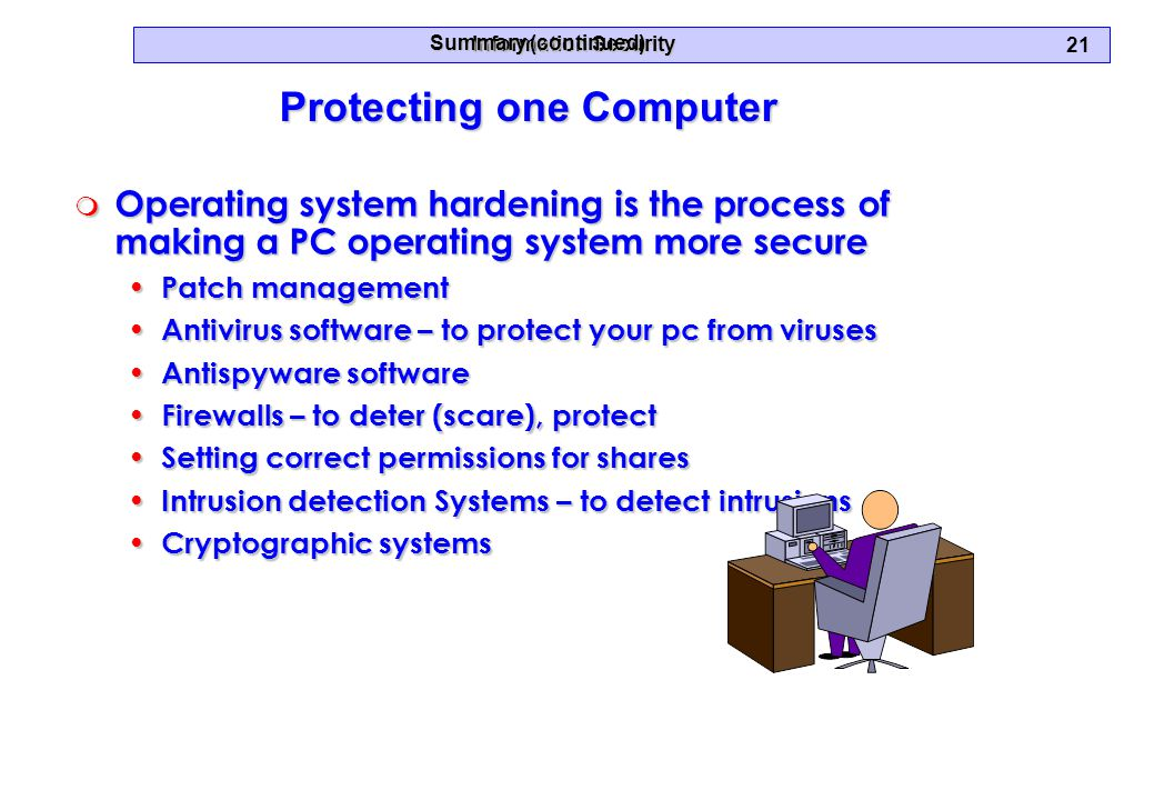 Information Security 21 Protecting one Computer Summary (continued) m Operating system hardening is the process of making a PC operating system more secure Patch management Patch management Antivirus software – to protect your pc from viruses Antivirus software – to protect your pc from viruses Antispyware software Antispyware software Firewalls – to deter (scare), protect Firewalls – to deter (scare), protect Setting correct permissions for shares Setting correct permissions for shares Intrusion detection Systems – to detect intrusions Intrusion detection Systems – to detect intrusions Cryptographic systems Cryptographic systems